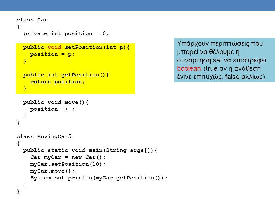 class Car { private int position = 0; public void setPosition(int p){ position = p; } public int getPosition(){ return position; public void move(){ position ++ ; class MovingCar5 public static void main(String args[]){ Car myCar = new Car(); myCar.setPosition(10); myCar.move(); System.out.println(myCar.getPosition());